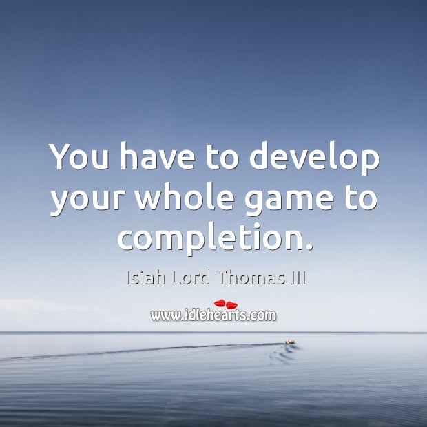 You have to develop your whole game to completion. Image