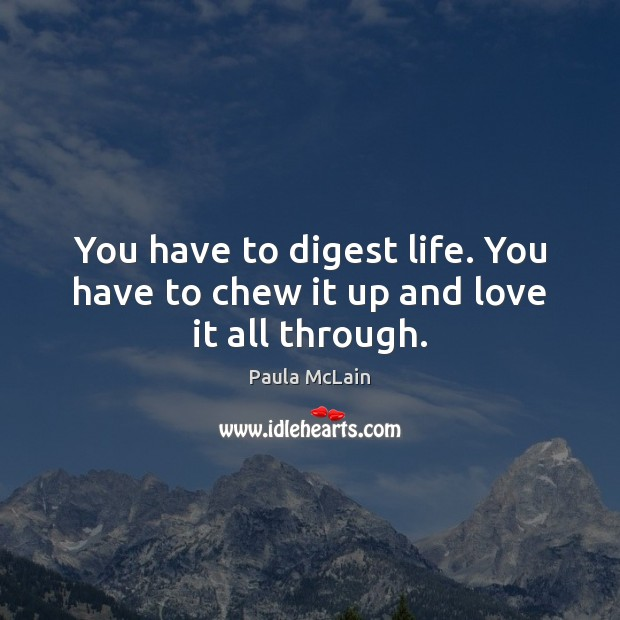 You have to digest life. You have to chew it up and love it all through. Image