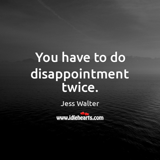 You have to do disappointment twice. Jess Walter Picture Quote