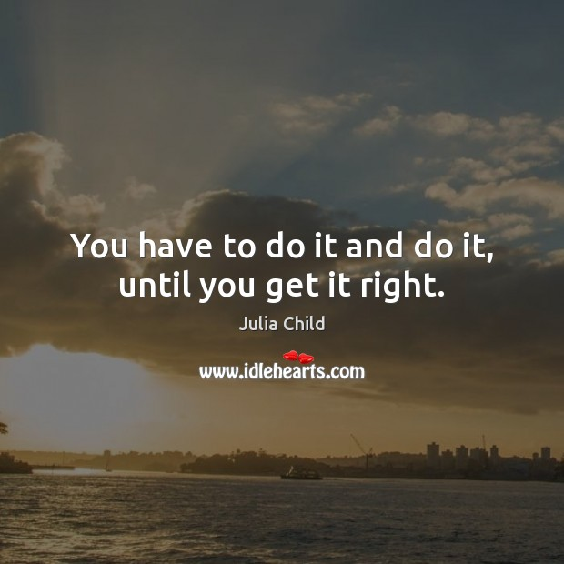 Image, You have to do it and do it, until you get it right.
