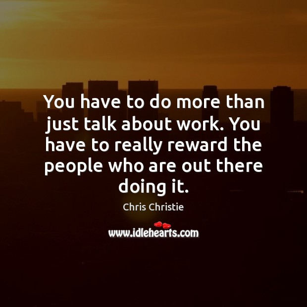 You have to do more than just talk about work. You have Chris Christie Picture Quote