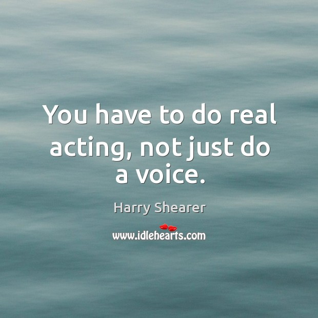Image, You have to do real acting, not just do a voice.