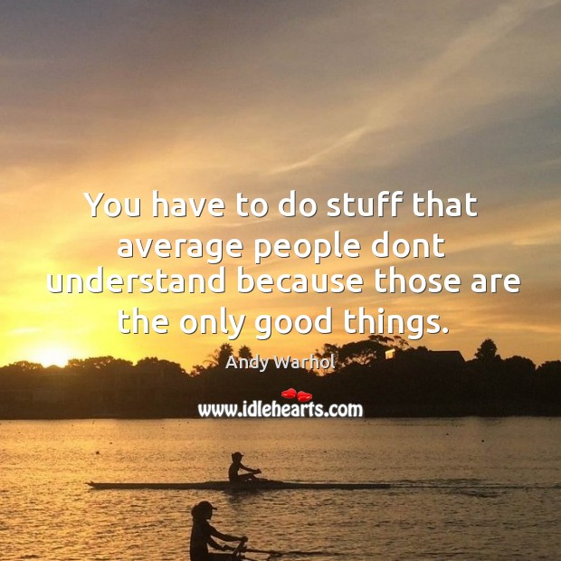 Image, You have to do stuff that average people dont understand because those are the only good things.