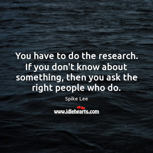 You have to do the research. If you don't know about something, Spike Lee Picture Quote