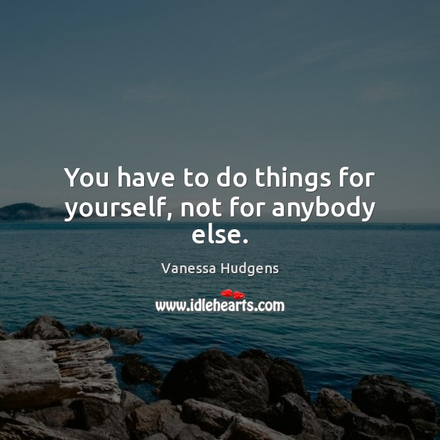 You have to do things for yourself, not for anybody else. Vanessa Hudgens Picture Quote