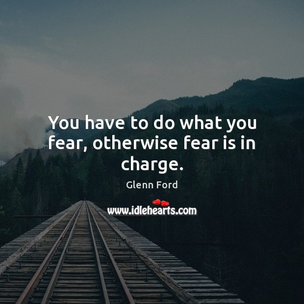 You have to do what you fear, otherwise fear is in charge. Glenn Ford Picture Quote