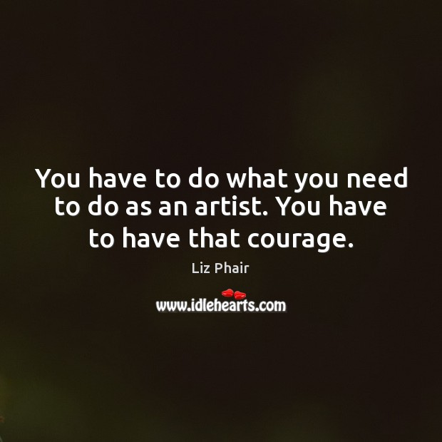 You have to do what you need to do as an artist. You have to have that courage. Liz Phair Picture Quote