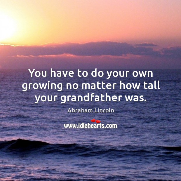 You have to do your own growing no matter how tall your grandfather was. Image