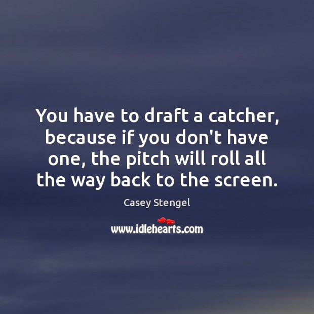 Image, You have to draft a catcher, because if you don't have one,