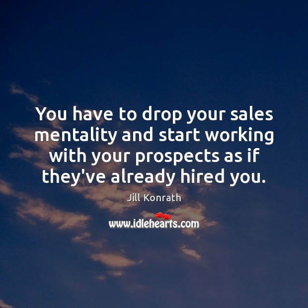 You have to drop your sales mentality and start working with your Image