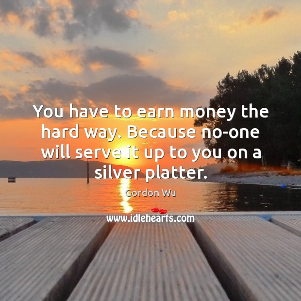 You have to earn money the hard way. Because no-one will serve Serve Quotes Image