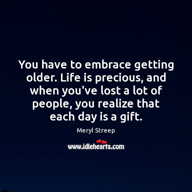 You have to embrace getting older. Life is precious, and when you've Meryl Streep Picture Quote