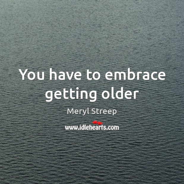 You have to embrace getting older Image