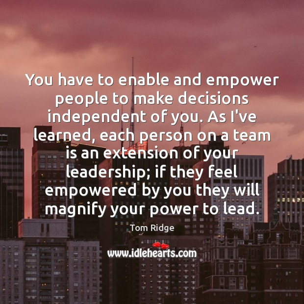 Tom Ridge Picture Quote image saying: You have to enable and empower people to make decisions independent of