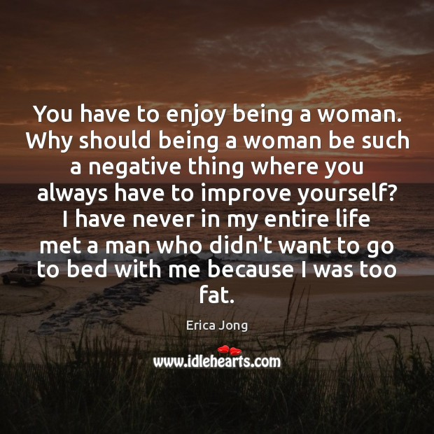 You have to enjoy being a woman. Why should being a woman Erica Jong Picture Quote