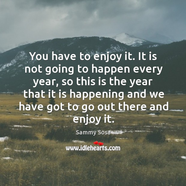 You have to enjoy it. It is not going to happen every year Sammy Sosa Picture Quote