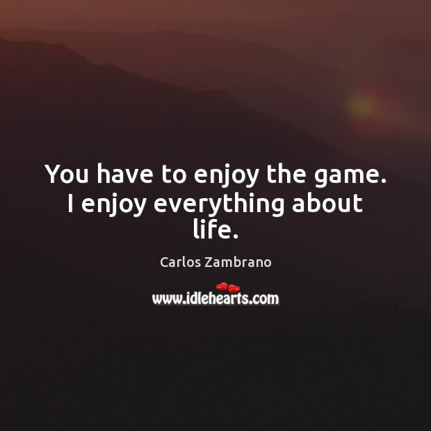 You have to enjoy the game. I enjoy everything about life. Image