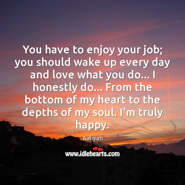 You have to enjoy your job; you should wake up every day Aaliyah Picture Quote
