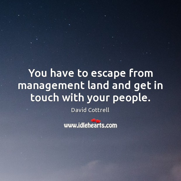 You have to escape from management land and get in touch with your people. David Cottrell Picture Quote