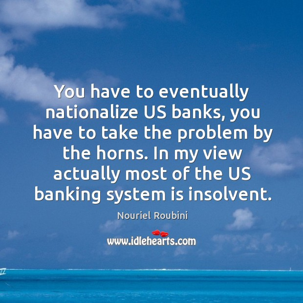 You have to eventually nationalize US banks, you have to take the Image
