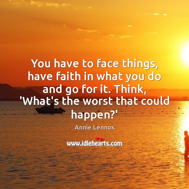 Image, You have to face things, have faith in what you do and