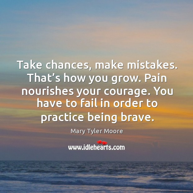 You have to fail in order to practice being brave. Mary Tyler Moore Picture Quote