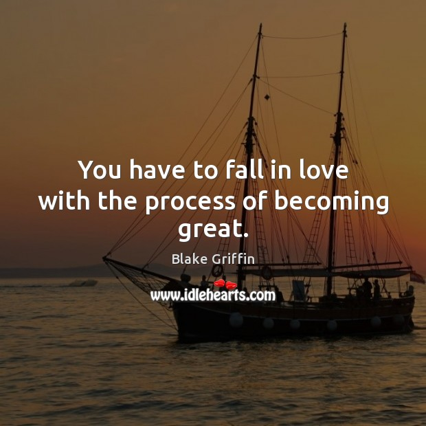Image, You have to fall in love with the process of becoming great.