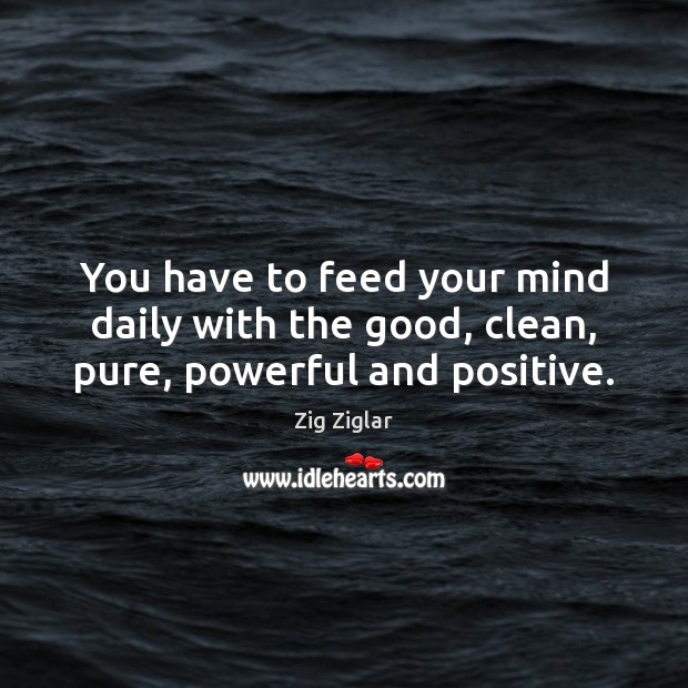 You Have To Feed Your Mind Daily With The Good Clean Pure