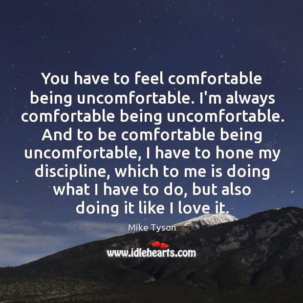 Image, You have to feel comfortable being uncomfortable. I'm always comfortable being uncomfortable.
