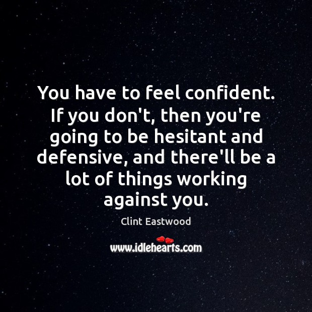 You have to feel confident. If you don't, then you're going to Image