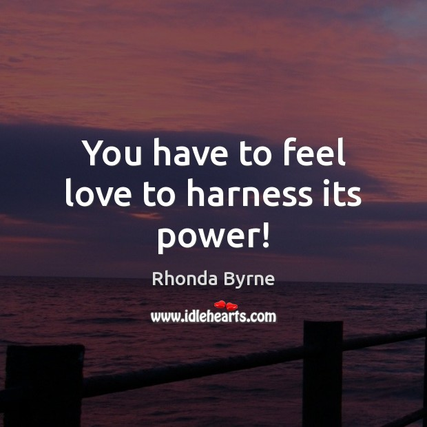 You have to feel love to harness its power! Rhonda Byrne Picture Quote
