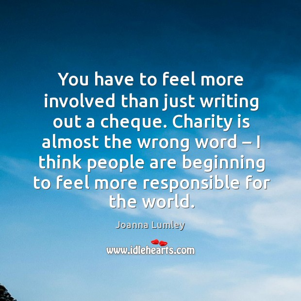 You have to feel more involved than just writing out a cheque. Charity is almost the wrong word Joanna Lumley Picture Quote