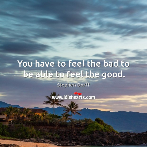 You have to feel the bad to be able to feel the good. Image