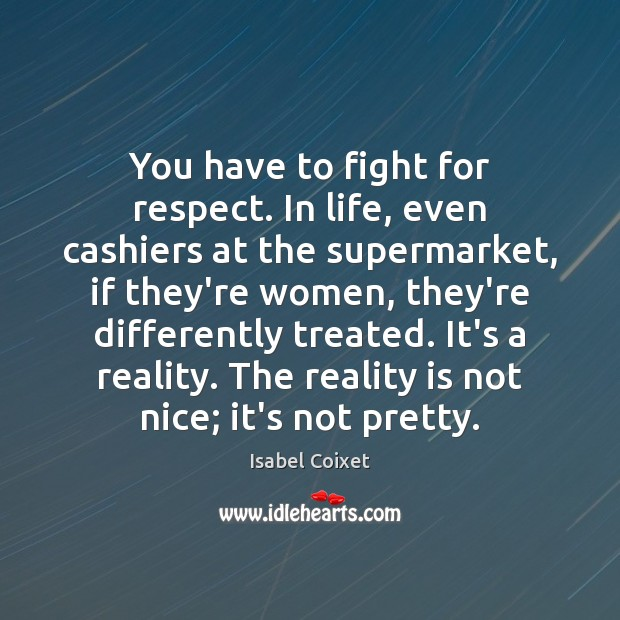 You have to fight for respect. In life, even cashiers at the Image