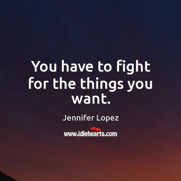 You have to fight for the things you want. Jennifer Lopez Picture Quote