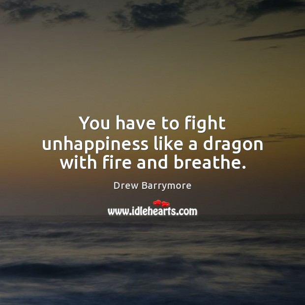 You have to fight unhappiness like a dragon with fire and breathe. Drew Barrymore Picture Quote