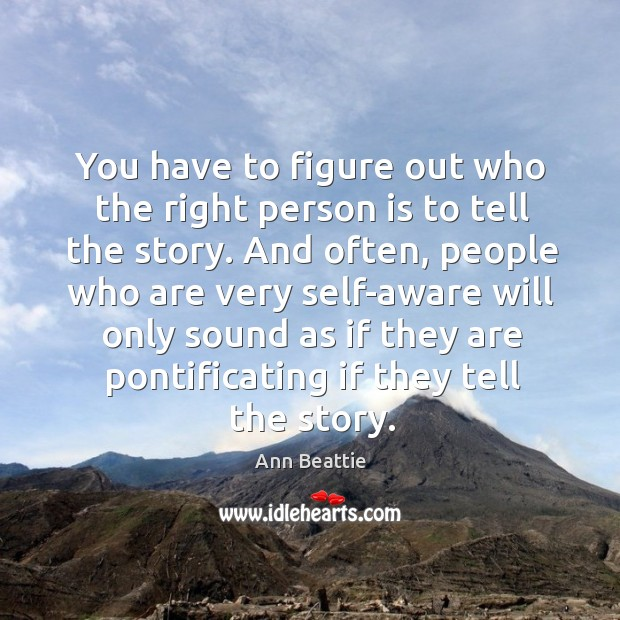 You have to figure out who the right person is to tell the story. Ann Beattie Picture Quote