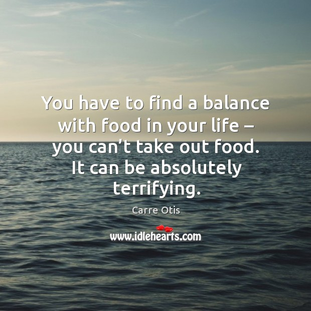 You have to find a balance with food in your life – you can't take out food. It can be absolutely terrifying. Image