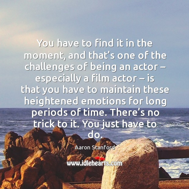 Image, You have to find it in the moment, and that's one of the challenges of being an actor