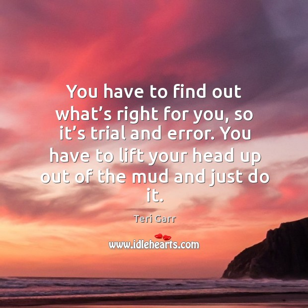 You have to find out what's right for you, so it's trial and error. Image