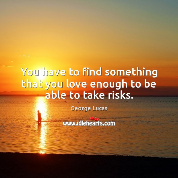 You have to find something that you love enough to be able to take risks. George Lucas Picture Quote