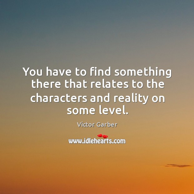 You have to find something there that relates to the characters and reality on some level. Image