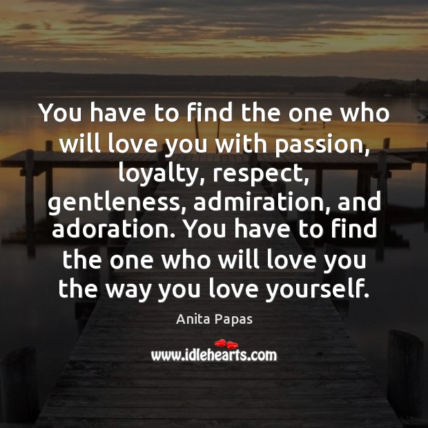 Image, You have to find the one who will love you with passion, loyalty, respect, gentleness, admiration, and adoration.