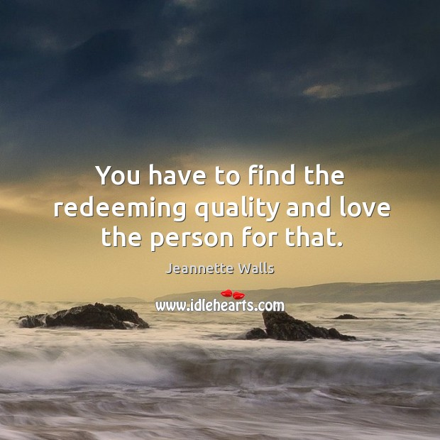 You have to find the redeeming quality and love the person for that. Image
