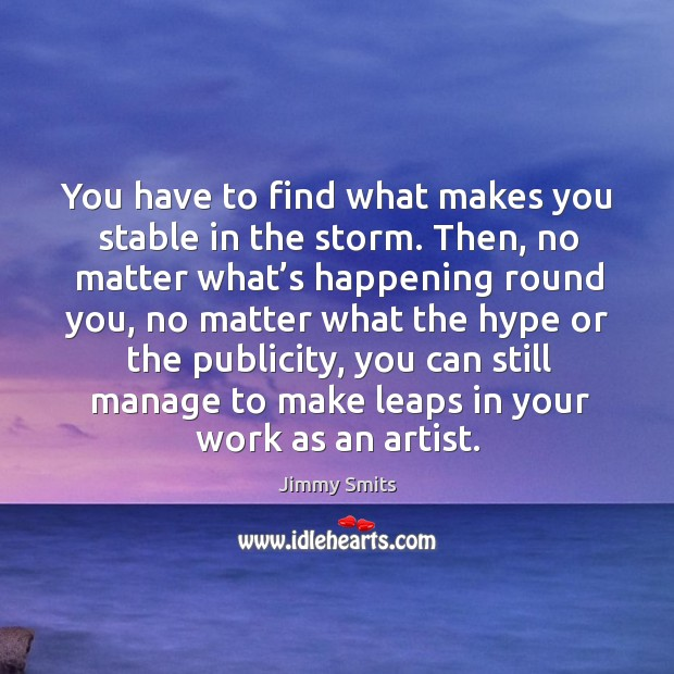 You have to find what makes you stable in the storm. Image