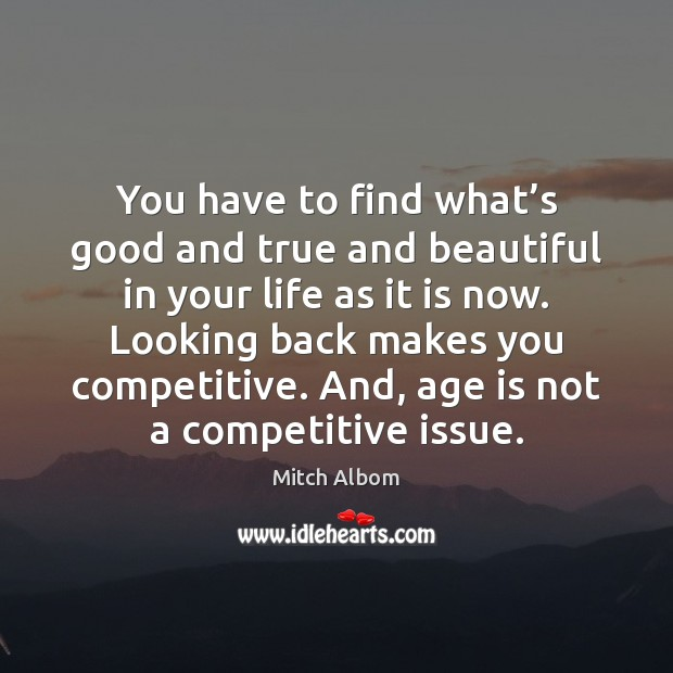 You have to find what's good and true and beautiful in Mitch Albom Picture Quote