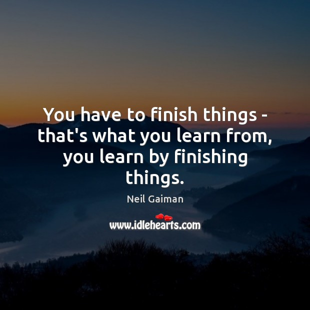 You have to finish things – that's what you learn from, you learn by finishing things. Image