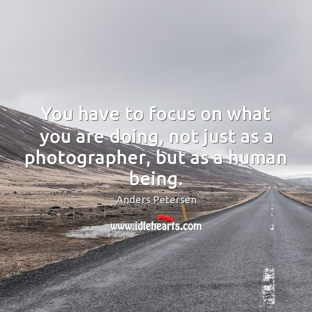 Image, You have to focus on what you are doing, not just as a photographer, but as a human being.