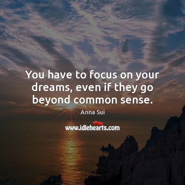 You have to focus on your dreams, even if they go beyond common sense. Image