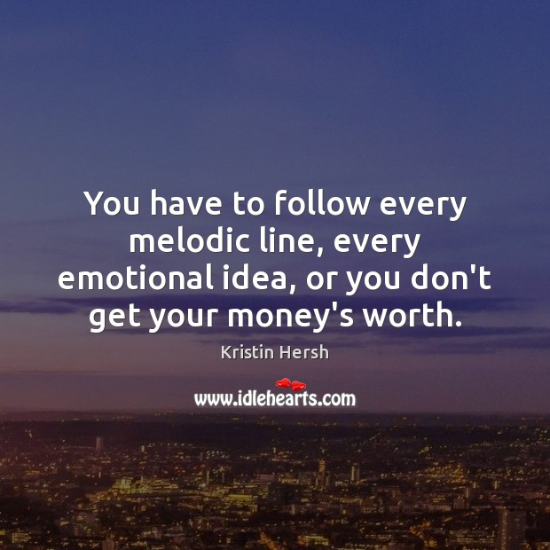 You have to follow every melodic line, every emotional idea, or you Image